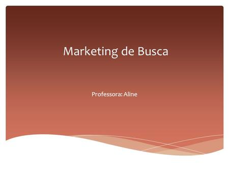 Marketing de Busca Professora: Aline.  Marketing de conteúdo ou marketing de busca (SEM) as vezes de misturam.  Marketing de busca é otimizar, melhorar.
