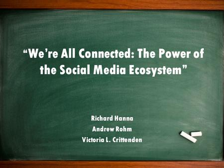 """ We're All Connected: The Power of the Social Media Ecosystem"" Richard Hanna Andrew Rohm Victoria L. Crittenden."