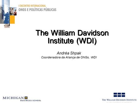 The William Davidson Institute (WDI) Andréa Shpak Coordenadora da Aliança de ONGs, WDI.