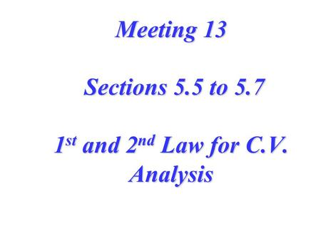 Meeting 13 Sections 5.5 to 5.7 1 st and 2 nd Law for C.V. Analysis.