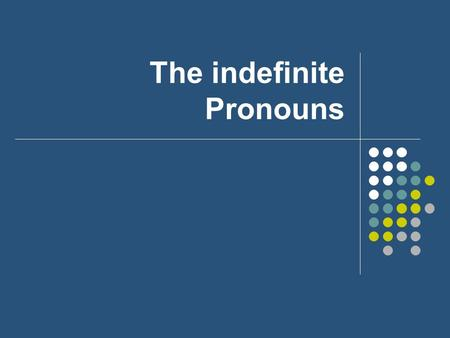 The indefinite Pronouns