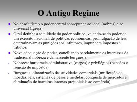 O Antigo Regime No absolutismo o poder central sobrepunha ao local (nobres) e ao universal (Igreja). No absolutismo o poder central sobrepunha ao local.