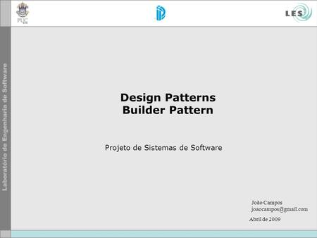 Design Patterns Builder Pattern Projeto de Sistemas de Software João Campos Abril de 2009.