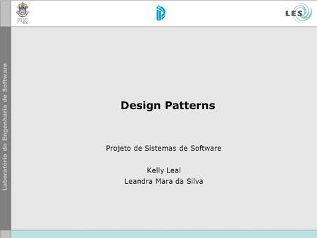 Design Patterns Projeto de Sistemas de Software Kelly Leal Leandra Mara da Silva.