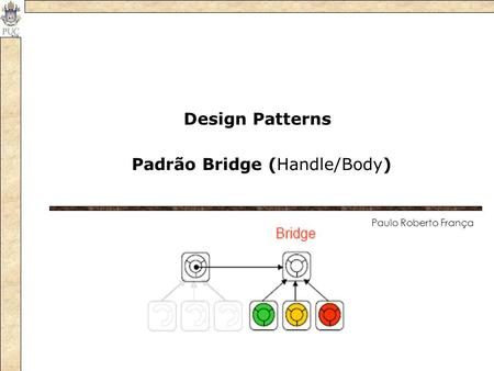 Padrão Bridge (Handle/Body) Design Patterns Paulo Roberto França.