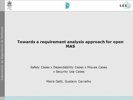 Towards a requirement analysis approach for open MAS Safety Cases x Dependability Cases x Misuse Cases x Security Use Cases Maíra Gatti, Gustavo Carvalho.