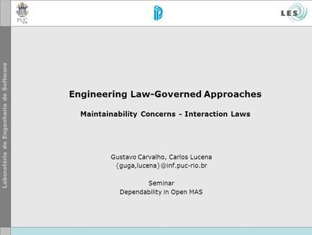 Engineering Law-Governed Approaches Maintainability Concerns - Interaction Laws Gustavo Carvalho, Carlos Lucena Seminar Dependability.
