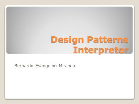 Design Patterns Interpreter Bernardo Evangelho Miranda.