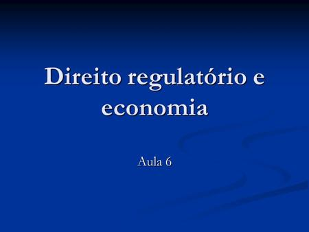 Direito regulatório e economia Aula 6. Bibliografia VERNON, VISCUSI, HARRINGTON. Economics of regulation and antitrust, 4ª ed., cap. 15. VERNON, VISCUSI,