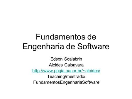 Fundamentos de Engenharia de Software Edson Scalabrin Alcides Calsavara  Teaching/mestrado/ FundamentosEngenhariaSoftware.
