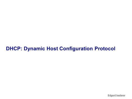 Edgard Jamhour DHCP: Dynamic Host Configuration Protocol.