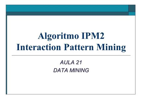 Algoritmo IPM2 Interaction Pattern Mining AULA 21 DATA MINING.