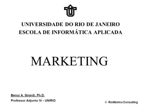 MARKETING UNIVERSIDADE DO RIO DE JANEIRO ESCOLA DE INFORMÁTICA APLICADA Benur A. Girardi, Ph.D. Professor Adjunto IV - UNIRIO © RioMetrics Consulting.