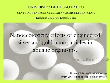 Nanoecotoxicity effects of engineered silver and gold nanoparticles in aquatic organisms. Ferna A, Blasco J. (2012) Nome: Fúvia de Oliveira Biazotto Profª