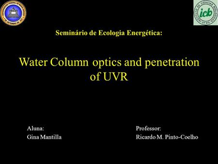 Water Column optics and penetration of UVR Aluna:Professor: Gina MantillaRicardo M. Pinto-Coelho Seminário de Ecologia Energética: