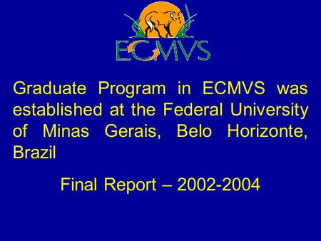 Graduate Program in ECMVS was established at the Federal University of Minas Gerais, Belo Horizonte, Brazil Final Report – 2002-2004.