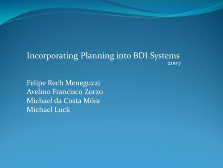 Incorporating Planning into BDI Systems Felipe Rech Meneguzzi Avelino Francisco Zorzo Michael da Costa Móra Michael Luck 2007.