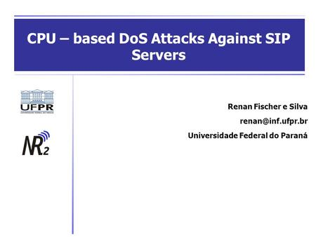 CPU – based DoS Attacks Against SIP Servers Renan Fischer e Silva Universidade Federal do Paraná