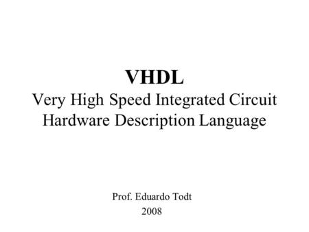 VHDL Very High Speed Integrated Circuit Hardware Description Language Prof. Eduardo Todt 2008.