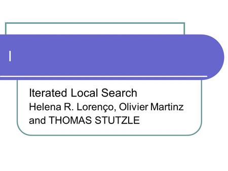 I Iterated Local Search Helena R. Lorenço, Olivier Martinz and THOMAS STUTZLE.
