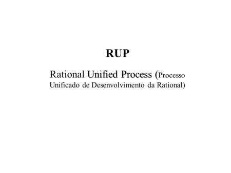 RUP Unified Process ( Rational Unified Process ( Processo Unificado de Desenvolvimento da Rational)