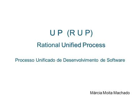 U P U P (R U P) Unified Process Rational Unified Process Processo Unificado de Desenvolvimento de Software Márcia Moita Machado.