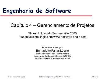©Ian Sommerville 2000Software Engineering, 6th edition. Capítulo 4 Slide 1 Engenharia de Software Capítulo 4 – Gerenciamento de Projetos Slides do Livro.
