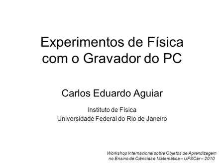 Experimentos de Física com o Gravador do PC Carlos Eduardo Aguiar Instituto de Física Universidade Federal do Rio de Janeiro Workshop Internacional sobre.