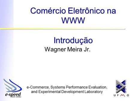 E-Commerce, Systems Performance Evaluation, and Experimental Development Laboratory Comércio Eletrônico na WWW Introdução Wagner Meira Jr.