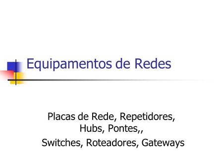 Equipamentos de Redes Placas de Rede, Repetidores, Hubs, Pontes,, Switches, Roteadores, Gateways.