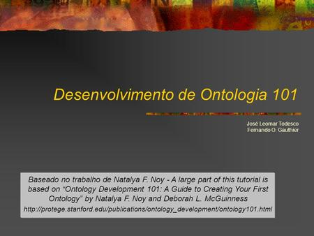 Desenvolvimento de Ontologia 101 José Leomar Todesco Fernando O. Gauthier Baseado no trabalho de Natalya F. Noy - A large part of this tutorial is based.