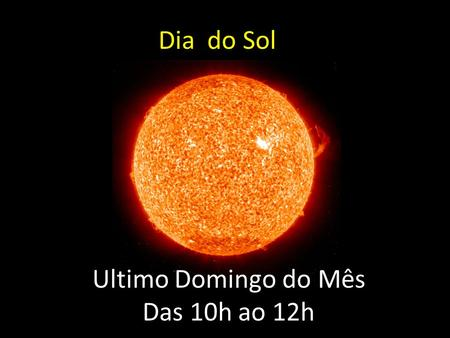 Dia do Sol Ultimo Domingo do Mês Das 10h ao 12h.