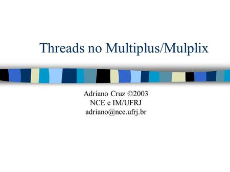 Threads no Multiplus/Mulplix Adriano Cruz ©2003 NCE e IM/UFRJ