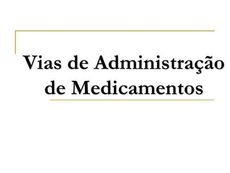 Vias de Administração de Medicamentos. Via oral Absorção intestinal Absorção sublingual Via Parenteral Via intradérmica Via subcutânea Via intramuscular.