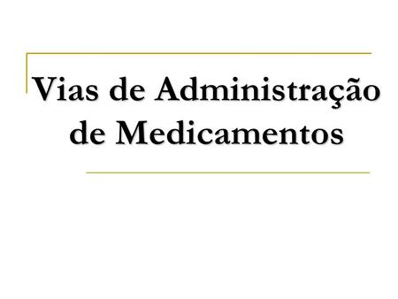 Vias de Administração de Medicamentos. Via oral Absorção intestinal Absorção sublingual Via Parenteral Via intradérmica Via sucutânea Via intramuscular.