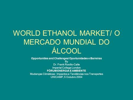 WORLD ETHANOL MARKET/ O MERCADO MUNDIAL DO ÁLCOOL Opportunities and Challenges/ Oportunidades e Barreiras By Dr. Frank Rosillo-Calle Imperial College London.