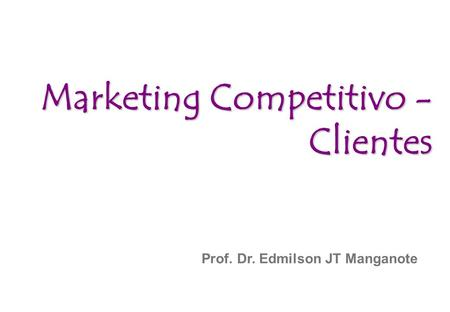 Prof. Dr. Edmilson JT Manganote Marketing Competitivo - Clientes.