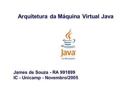 Arquitetura da Máquina Virtual Java James de Souza - RA 991899 IC - Unicamp - Novembro/2005.