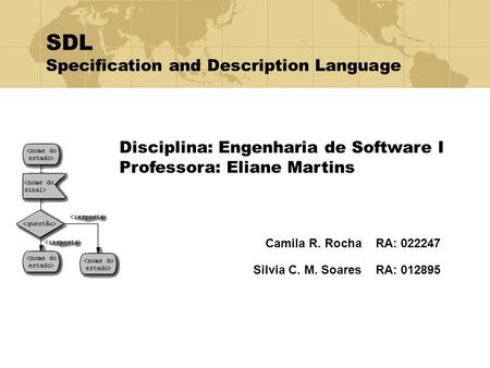 Camila R. Rocha RA: 022247 Silvia C. M. Soares RA: 012895 Disciplina: Engenharia de Software I Professora: Eliane Martins SDL Specification and Description.