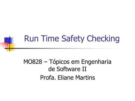 Run Time Safety Checking MO828 – Tópicos em Engenharia de Software II Profa. Eliane Martins.
