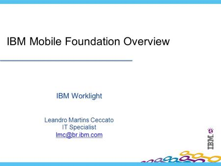 IBM Worklight Leandro Martins Ceccato IT Specialist  IBM Mobile Foundation Overview.