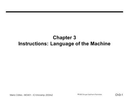Mario Côrtes - MO401 - IC/Unicamp- 2004s2 Ch3-1 1998 Morgan Kaufmann Publishers Chapter 3 Instructions: Language of the Machine.