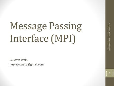 Message Passing Interface (MPI) Gustavo Waku 1 Message Passing Interface - MO601.