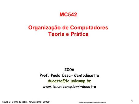 1998 Morgan Kaufmann Publishers Paulo C. Centoducatte - IC/Unicamp- 2002s1 1 2006 Prof. Paulo Cesar Centoducatte