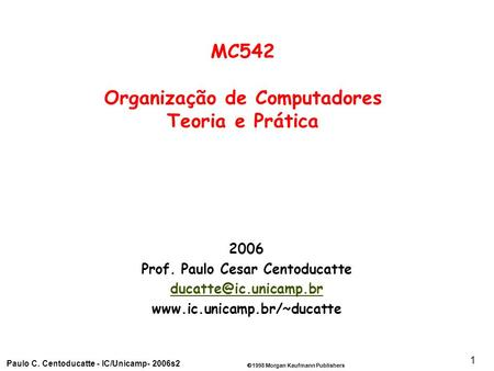 1998 Morgan Kaufmann Publishers Paulo C. Centoducatte - IC/Unicamp- 2006s2 1 2006 Prof. Paulo Cesar Centoducatte
