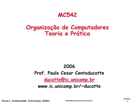 MC542 1 Paulo C. Centoducatte - IC/Unicamp- 2002s1 1998 Morgan Kaufmann Publishers 2006 Prof. Paulo Cesar Centoducatte