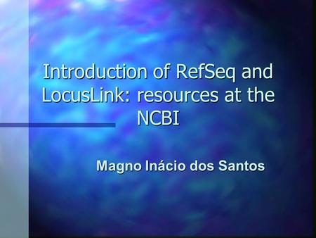 Introduction of RefSeq and LocusLink: resources at the NCBI Magno Inácio dos Santos.