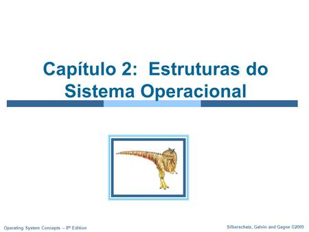 Silberschatz, Galvin and Gagne ©2009 Operating System Concepts – 8 th Edition Capítulo 2: Estruturas do Sistema Operacional.