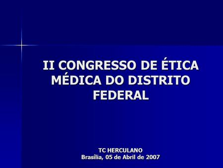 II CONGRESSO DE ÉTICA MÉDICA DO DISTRITO FEDERAL TC HERCULANO Brasília, 05 de Abril de 2007.