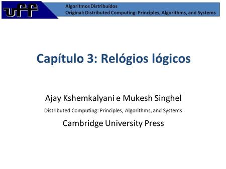 Capítulo 3: Relógios lógicos Ajay Kshemkalyani e Mukesh Singhel Distributed Computing: Principles, Algorithms, and Systems Cambridge University Press.